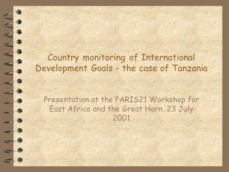 Country monitoring of International Development Goals - the case of Tanzania Presentation at the PARIS21 Workshop for East Africa and the Great Horn, 23.