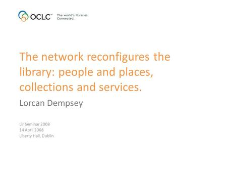 The network reconfigures the library: people and places, collections and services. Lorcan Dempsey Lir Seminar 2008 14 April 2008 Liberty Hall, Dublin.