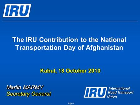 The IRU Contribution to the National Transportation Day of Afghanistan Martin MARMY Secretary General Kabul, 18 October 2010 Page 1.