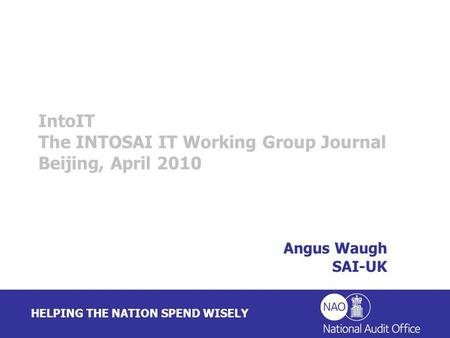 HELPING THE NATION SPEND WISELY Angus Waugh SAI-UK IntoIT The INTOSAI IT Working Group Journal Beijing, April 2010.