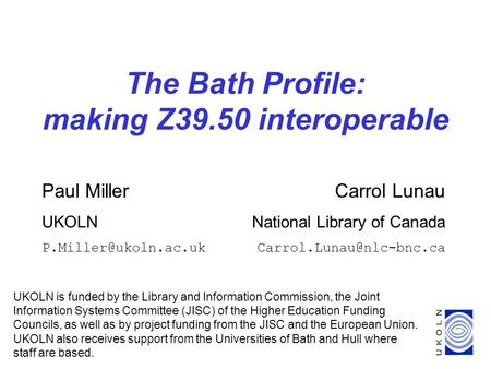 1 The Bath Profile: making Z39.50 interoperable UKOLN is funded by the Library and Information Commission, the Joint Information Systems Committee (JISC)