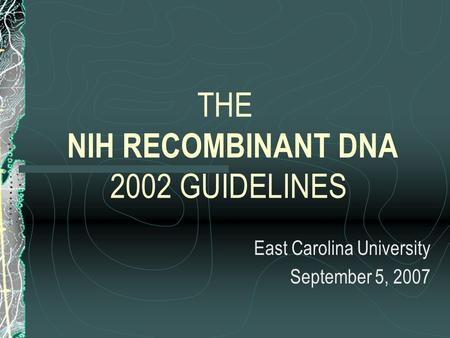 THE NIH RECOMBINANT DNA 2002 GUIDELINES East Carolina University September 5, 2007.