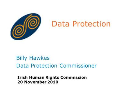 Data Protection Billy Hawkes Data Protection Commissioner Irish Human Rights Commission 20 November 2010.