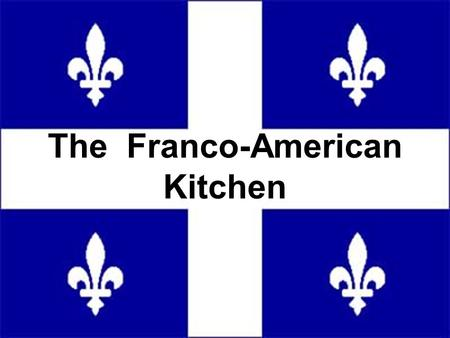 The Franco-American Kitchen. The kitchen is arguably the most important room to past generations of Francos. It is where the entire family, or even extended.