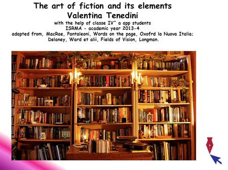 The art of fiction and its elements Valentina Tenedini with the help of classe IV^ a app students ISRMA - academic year 2013-4 adapted from, MacRae, Pantaleoni,