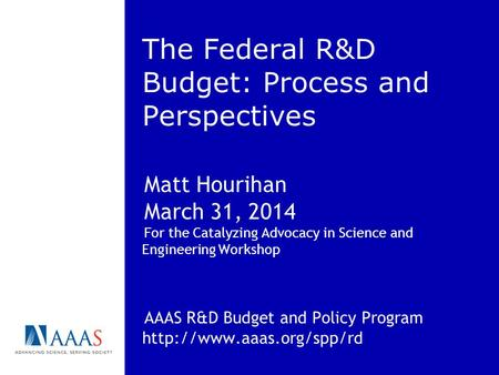 The Federal R&D Budget: Process and Perspectives Matt Hourihan March 31, 2014 For the Catalyzing Advocacy in Science and Engineering Workshop AAAS R&D.