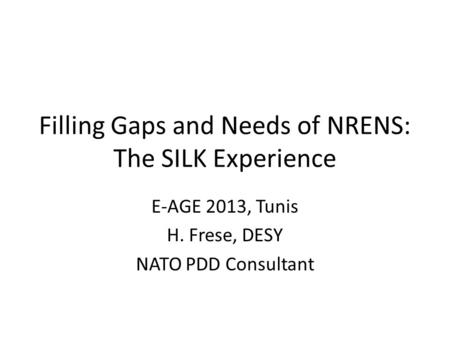 Filling Gaps and Needs of NRENS: The SILK Experience E-AGE 2013, Tunis H. Frese, DESY NATO PDD Consultant.