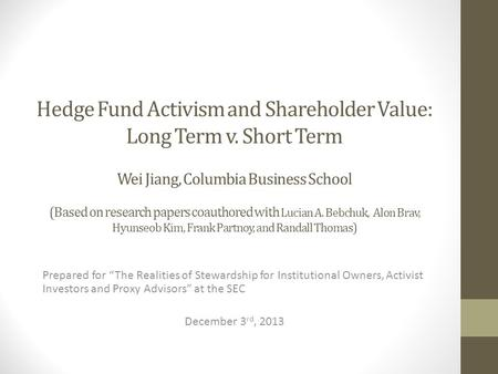 Hedge Fund Activism and Shareholder Value: Long Term v. Short Term Wei Jiang, Columbia Business School (Based on research papers coauthored with Lucian.