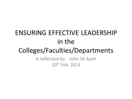 ENSURING EFFECTIVE LEADERSHIP in the Colleges/Faculties/Departments A reflection by John SK Ayim 20 th Feb. 2013.