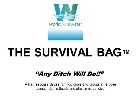 THE SURVIVAL BAG Any Ditch Will Do!! A first response devise for individuals and groups in refugee camps, during floods and other emergencies.