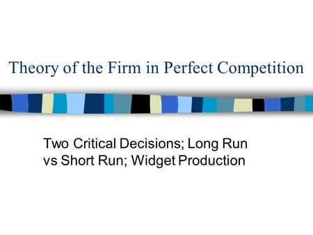 Theory of the Firm in Perfect Competition Two Critical Decisions; Long Run vs Short Run; Widget Production.