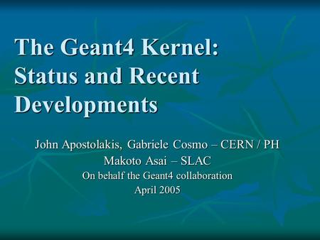 The Geant4 Kernel: Status and Recent Developments John Apostolakis, Gabriele Cosmo – CERN / PH Makoto Asai – SLAC On behalf the Geant4 collaboration April.