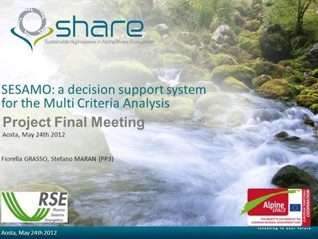 5/30/2014 Aosta, May 24th 2012 SESAMO: a decision support system for the Multi Criteria Analysis Fiorella GRASSO, Stefano MARAN (PP3) Project Final Meeting.