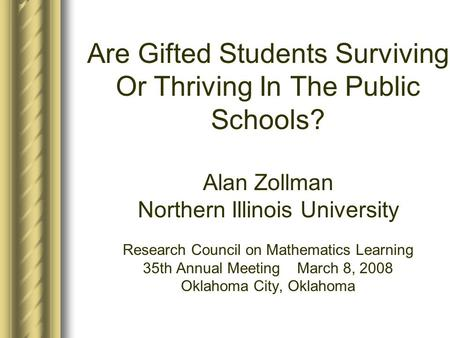 Are Gifted Students Surviving Or Thriving In The Public Schools? Alan Zollman Northern Illinois University Research Council on Mathematics Learning 35th.