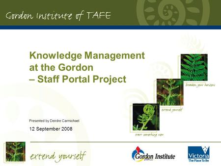 Knowledge Management at the Gordon – Staff Portal Project Presented by Deirdre Carmichael 12 September 2008.