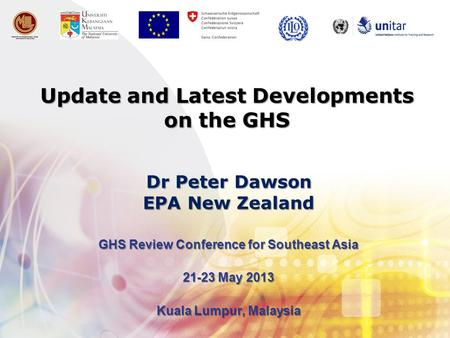 Update and Latest Developments on the GHS GHS Review Conference for Southeast Asia 21-23 May 2013 Kuala Lumpur, Malaysia Dr Peter Dawson EPA New Zealand.