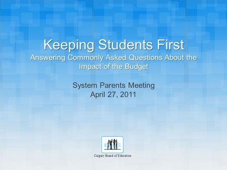 Keeping Students First Answering Commonly Asked Questions About the Impact of the Budget System Parents Meeting April 27, 2011 Calgary Board of Education.