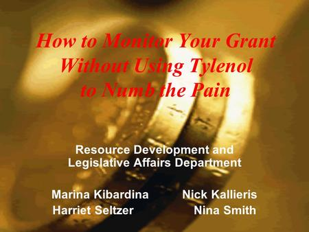 How to Monitor Your Grant Without Using Tylenol to Numb the Pain Resource Development and Legislative Affairs Department Marina Kibardina Nick Kallieris.