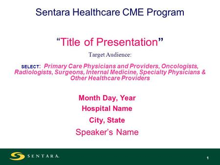 1 Sentara Healthcare CME ProgramTitle of Presentation Target Audience: SELECT : Primary Care Physicians and Providers, Oncologists, Radiologists, Surgeons,
