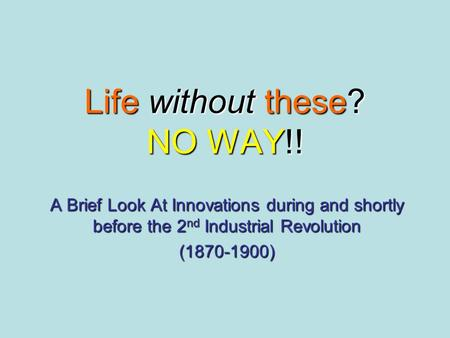 Life without these? NO WAY!! A Brief Look At Innovations during and shortly before the 2 nd Industrial Revolution (1870-1900)