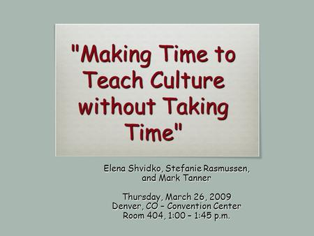 Making Time to Teach Culture without Taking Time Elena Shvidko, Stefanie Rasmussen, and Mark Tanner Thursday, March 26, 2009 Denver, CO – Convention.