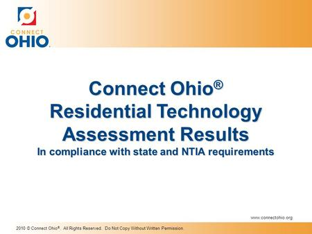 2010 © Connect Ohio ®. All Rights Reserved. Do Not Copy Without Written Permission. Connect Ohio ® Residential Technology Assessment Results In compliance.