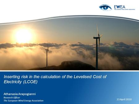 Inserting risk in the calculation of the Levelised Cost of Electricity (LCOE) Athanasia Arapogianni Research Officer The European Wind Energy Association.