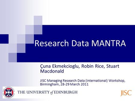 Research Data MANTRA Ҫuna Ekmekcioglu, Robin Rice, Stuart Macdonald JISC Managing Research Data (International) Workshop, Birmingham, 28-29 March 2011.