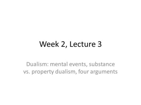 Week 2, Lecture 3 Dualism: mental events, substance vs. property dualism, four arguments.