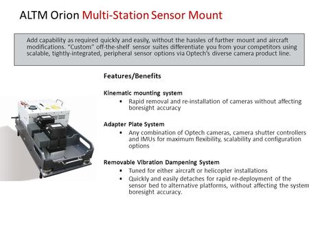 ALTM Orion Multi-Station Sensor Mount Features/Benefits Kinematic mounting system Rapid removal and re-installation of cameras without affecting boresight.