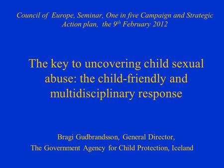 Council of Europe, Seminar, One in five Campaign and Strategic Action plan, the 9 th February 2012 The key to uncovering child sexual abuse: the child-friendly.