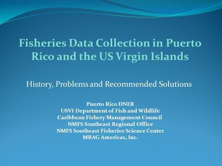 History, Problems and Recommended Solutions Fisheries Data Collection in Puerto Rico and the US Virgin Islands Puerto Rico DNER USVI Department of Fish.