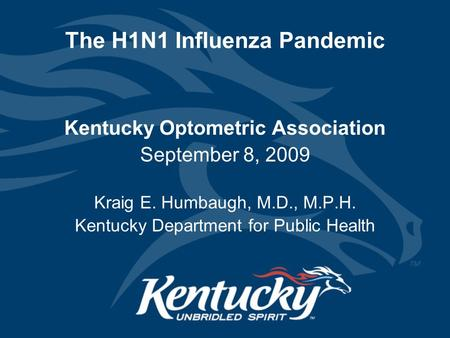 The H1N1 Influenza Pandemic Kentucky Optometric Association September 8, 2009 Kraig E. Humbaugh, M.D., M.P.H. Kentucky Department for Public Health.