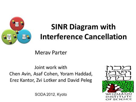 SINR Diagram with Interference Cancellation Merav Parter Joint work with Chen Avin, Asaf Cohen, Yoram Haddad, Erez Kantor, Zvi Lotker and David Peleg SODA.