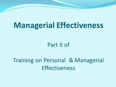 Managerial Effectiveness Part II of Training on Personal & Managerial Effectiveness.