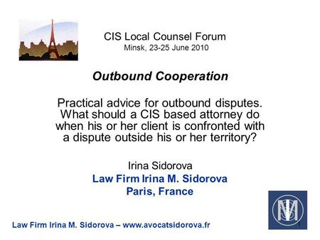 CIS Local Counsel Forum Minsk, 23-25 June 2010 Outbound Cooperation Practical advice for outbound disputes. What should a CIS based attorney do when his.