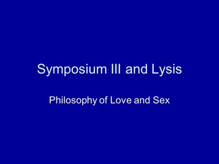 Symposium III and Lysis Philosophy of Love and Sex.