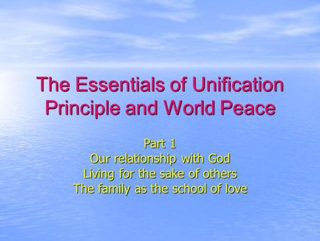 The Essentials of Unification Principle and World Peace Part 1 Our relationship with God Living for the sake of others The family as the school of love.