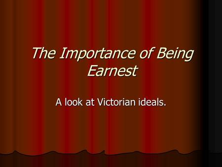The Importance of Being Earnest A look at Victorian ideals.