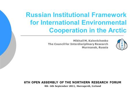 6TH OPEN ASSEMBLY OF THE NORTHERN RESEARCH FORUM 4th -6th September 2011, Hveragerdi, Iceland Russian Institutional Framework for International Environmental.