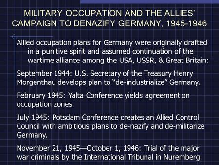 MILITARY OCCUPATION AND THE ALLIES CAMPAIGN TO DENAZIFY GERMANY, 1945-1946 Allied occupation plans for Germany were originally drafted in a punitive spirit.