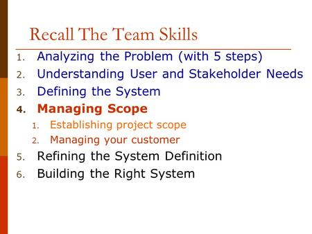 Recall The Team Skills 1. Analyzing the Problem (with 5 steps) 2. Understanding User and Stakeholder Needs 3. Defining the System 4. Managing Scope 1.
