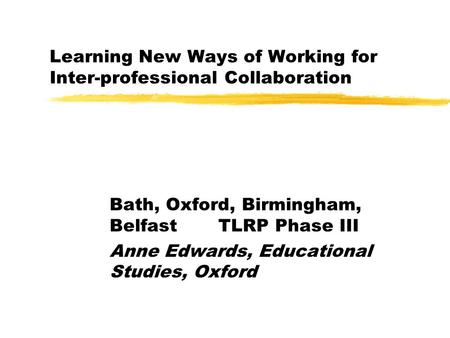 Learning New Ways of Working for Inter-professional Collaboration Bath, Oxford, Birmingham, Belfast TLRP Phase III Anne Edwards, Educational Studies, Oxford.