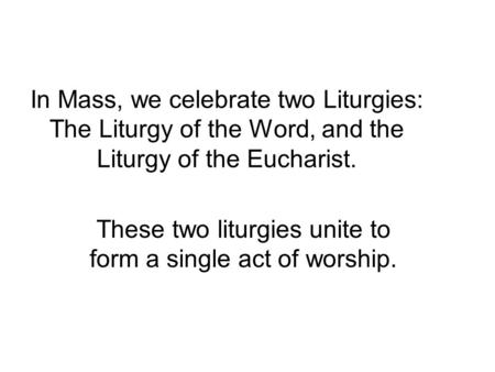In Mass, we celebrate two Liturgies: The Liturgy of the Word, and the Liturgy of the Eucharist. These two liturgies unite to form a single act of worship.