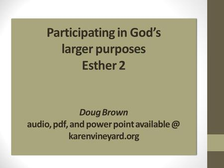 Participating in Gods larger purposes Esther 2 Doug Brown audio, pdf, and power point karenvineyard.org.