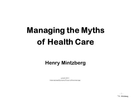 June 9, 2011 International Economic Forum of the Americas - 1 - Managing the Myths of Health Care Henry Mintzberg © H. Mintzberg.