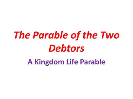 The Parable of the Two Debtors A Kingdom Life Parable.
