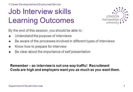 © Career Development and Employment Service Department of Student Services1 Job Interview skills Learning Outcomes By the end of this session, you should.