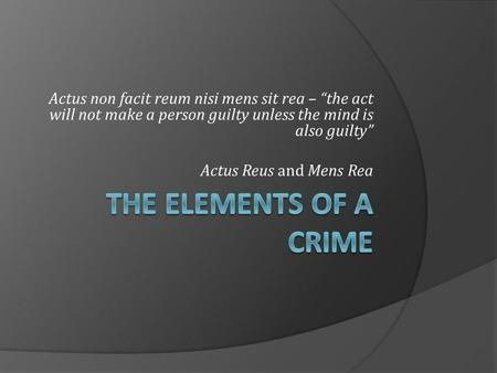 "Actus non facit reum nisi mens sit rea – ""the act will not make a person guilty unless the mind is also guilty"" Actus Reus and Mens Rea THE ELEMENTS OF."