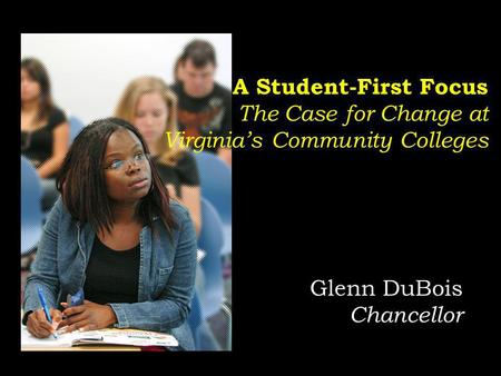 Glenn DuBois Chancellor A Student-First Focus The Case for Change at Virginias Community Colleges.